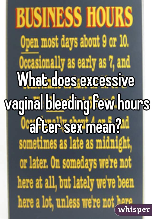 What does excessive vaginal bleeding few hours after sex mean?