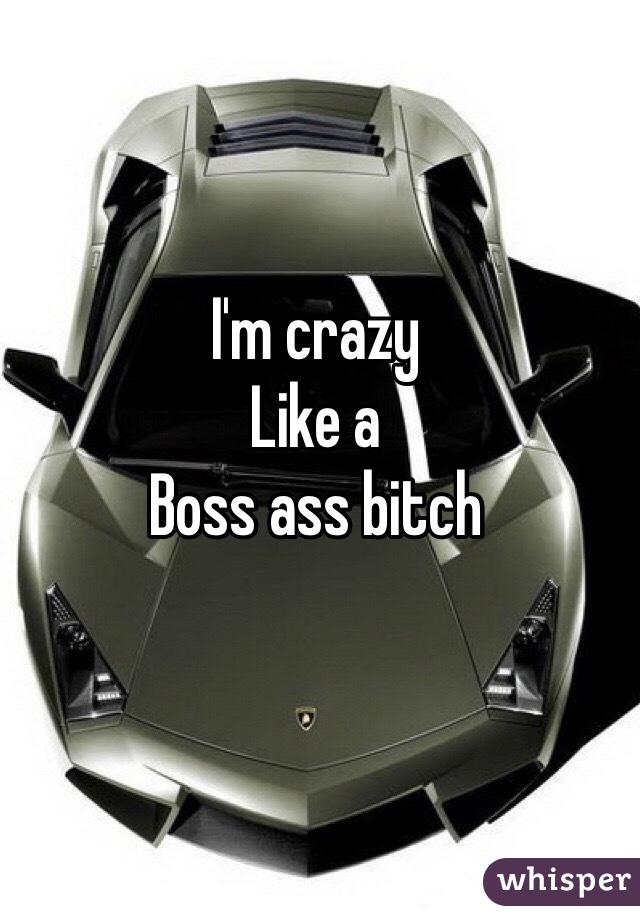 I'm crazy Like a  Boss ass bitch