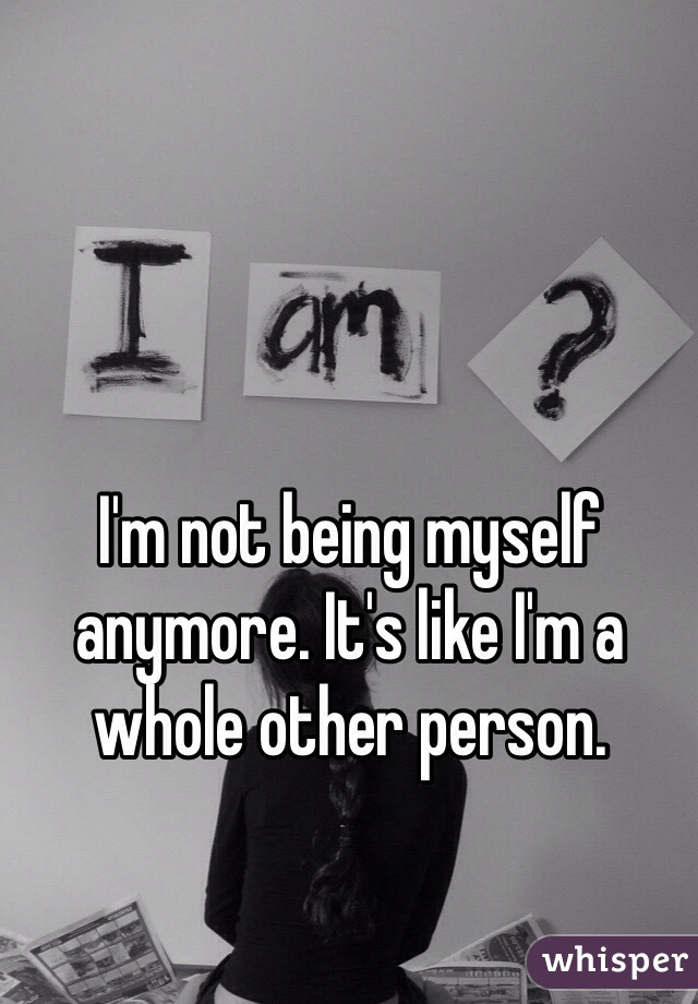 I'm not being myself anymore. It's like I'm a whole other person.
