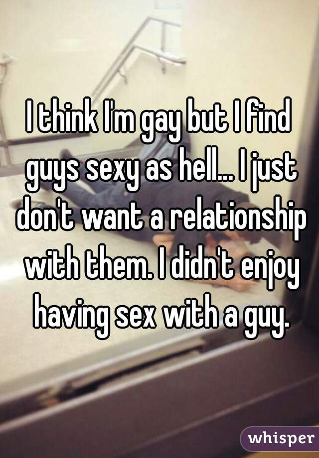 I think I'm gay but I find guys sexy as hell... I just don't want a relationship with them. I didn't enjoy having sex with a guy.