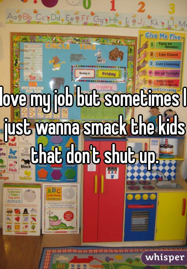 love my job but sometimes I just wanna smack the kids that don't shut up.