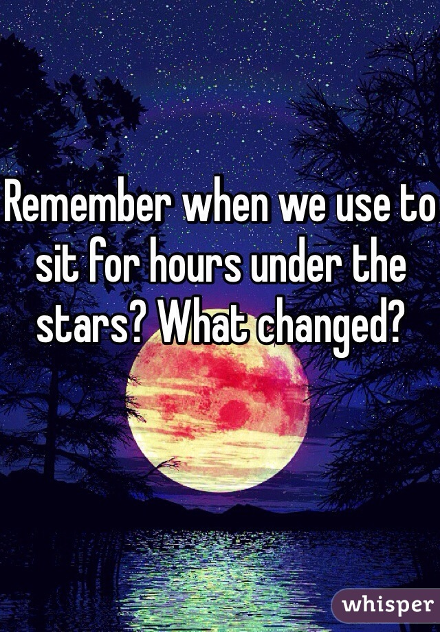 Remember when we use to sit for hours under the stars? What changed?
