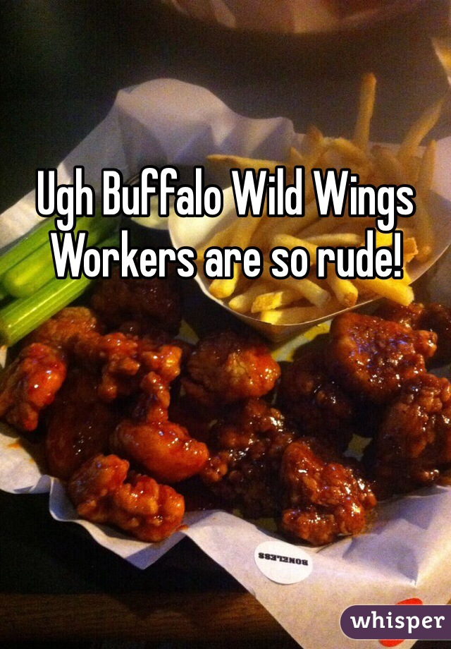 Ugh Buffalo Wild Wings Workers are so rude!