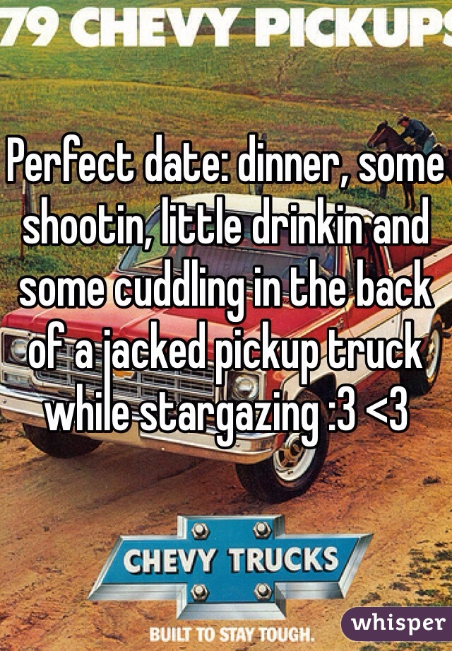 Perfect date: dinner, some shootin, little drinkin and some cuddling in the back of a jacked pickup truck while stargazing :3 <3