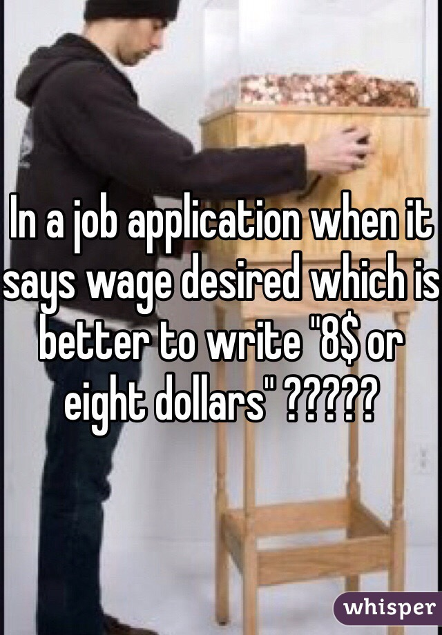 "In a job application when it says wage desired which is better to write ""8$ or eight dollars"" ?????"