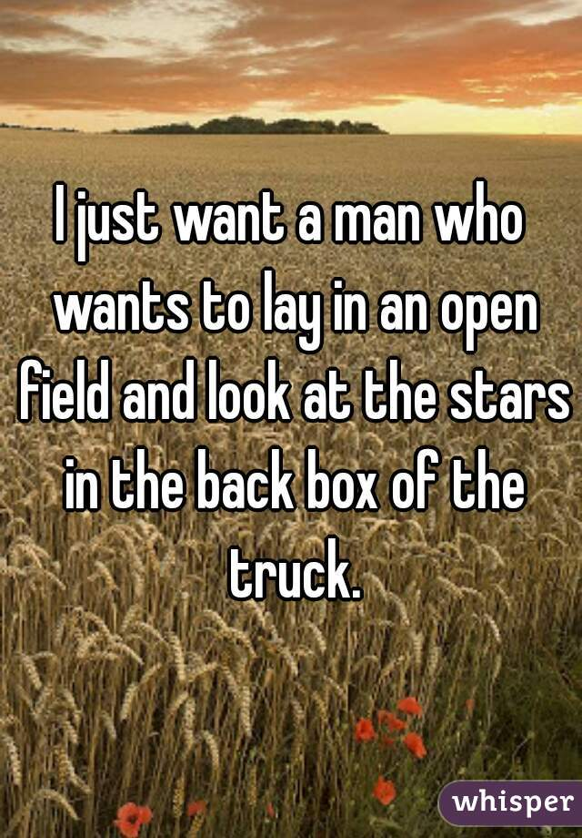 I just want a man who wants to lay in an open field and look at the stars in the back box of the truck.