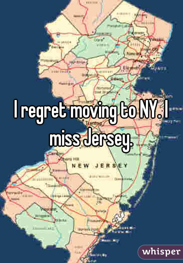 I regret moving to NY. I miss Jersey.