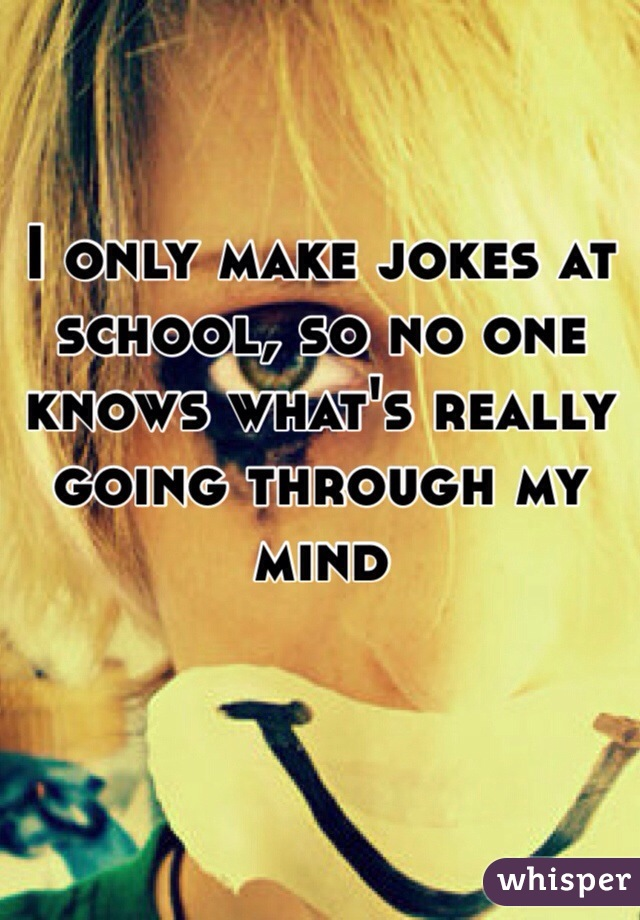 I only make jokes at school, so no one knows what's really going through my mind
