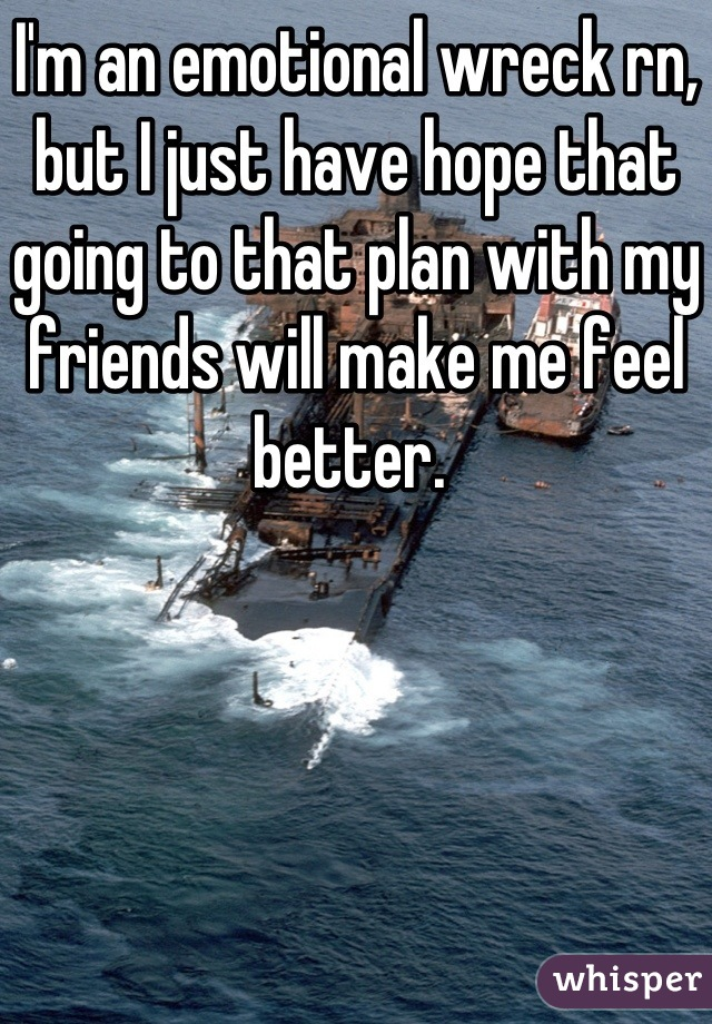 I'm an emotional wreck rn, but I just have hope that going to that plan with my friends will make me feel better.
