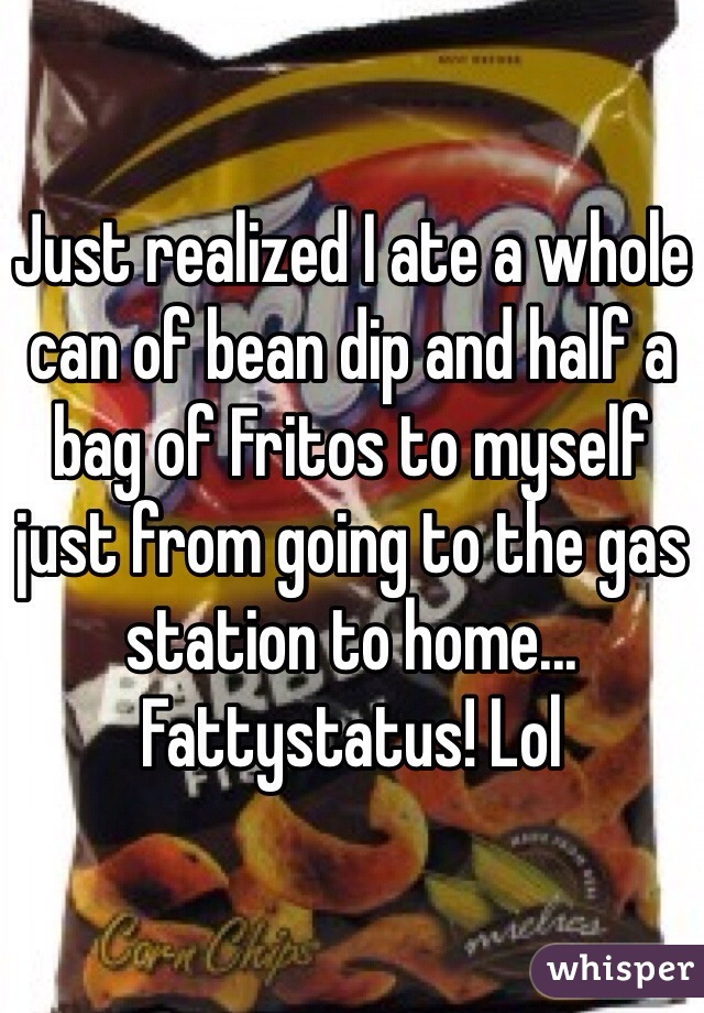 Just realized I ate a whole can of bean dip and half a bag of Fritos to myself just from going to the gas station to home... Fattystatus! Lol