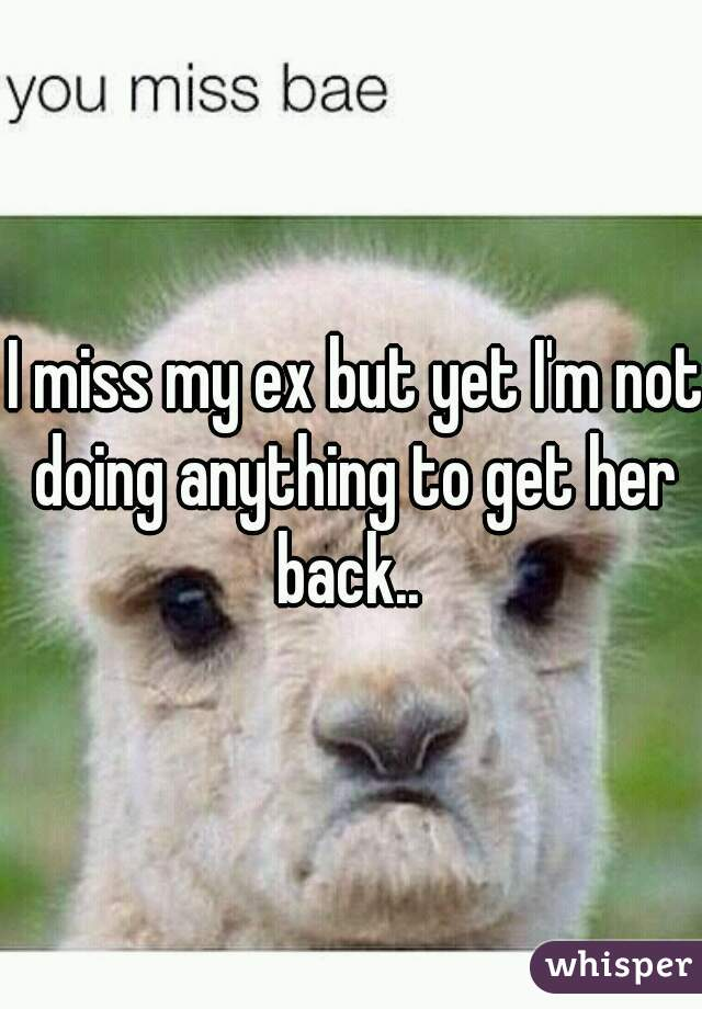 I miss my ex but yet I'm not doing anything to get her back..