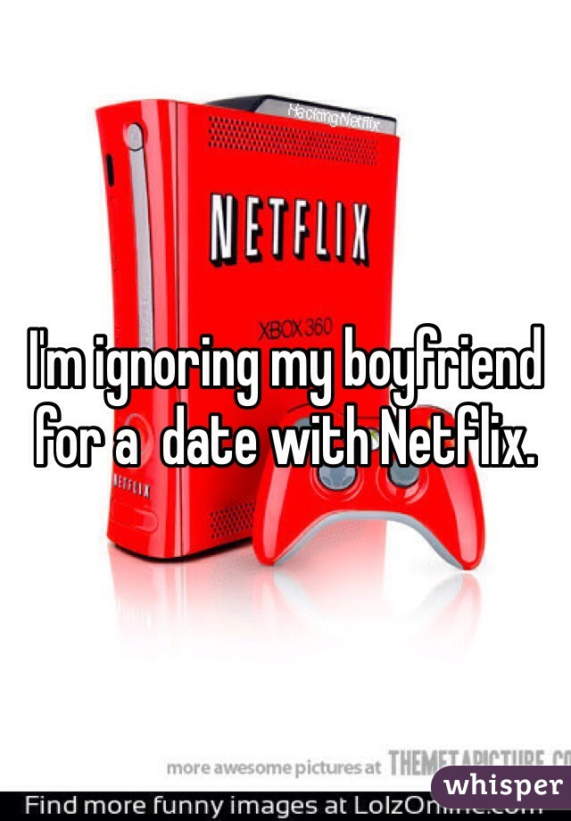 I'm ignoring my boyfriend for a  date with Netflix.