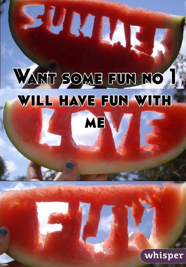Want some fun no 1 will have fun with me