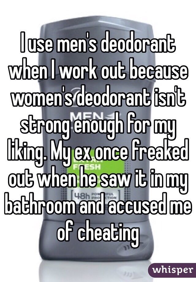 I use men's deodorant when I work out because women's deodorant isn't strong enough for my liking. My ex once freaked out when he saw it in my bathroom and accused me of cheating