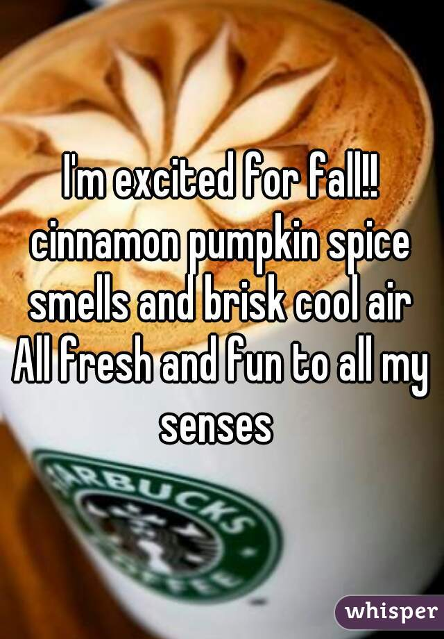 I'm excited for fall!! cinnamon pumpkin spice smells and brisk cool air  All fresh and fun to all my senses