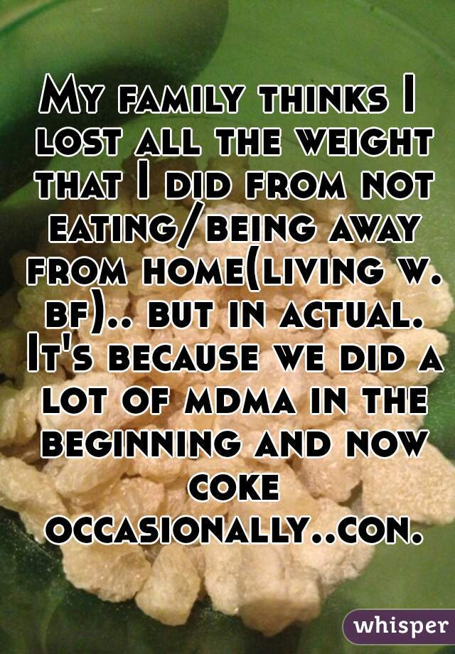 My family thinks I lost all the weight that I did from not eating/being away from home(living w. bf).. but in actual. It's because we did a lot of mdma in the beginning and now coke occasionally..con.