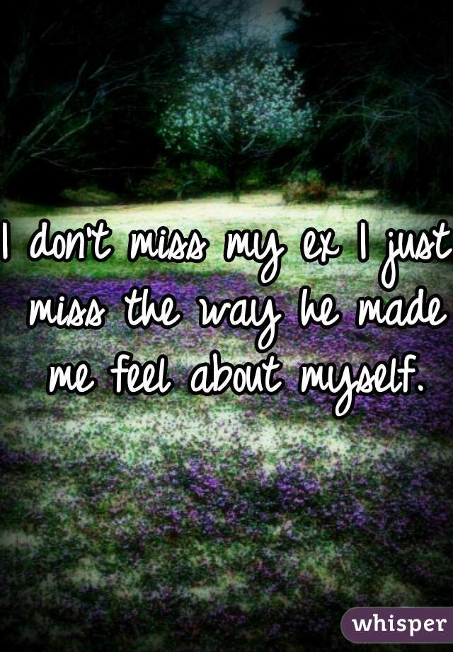 I don't miss my ex I just miss the way he made me feel about myself.