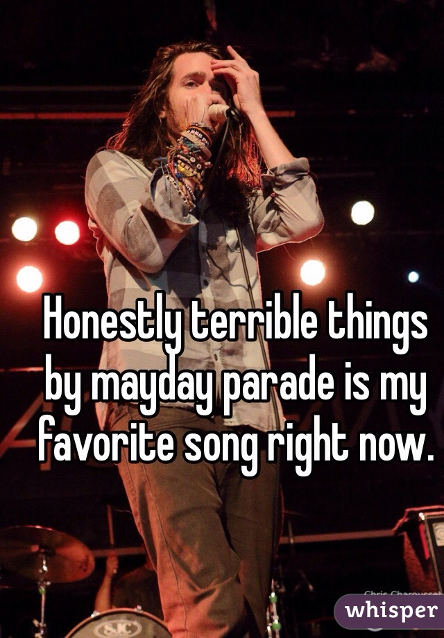 Honestly terrible things by mayday parade is my favorite song right now.