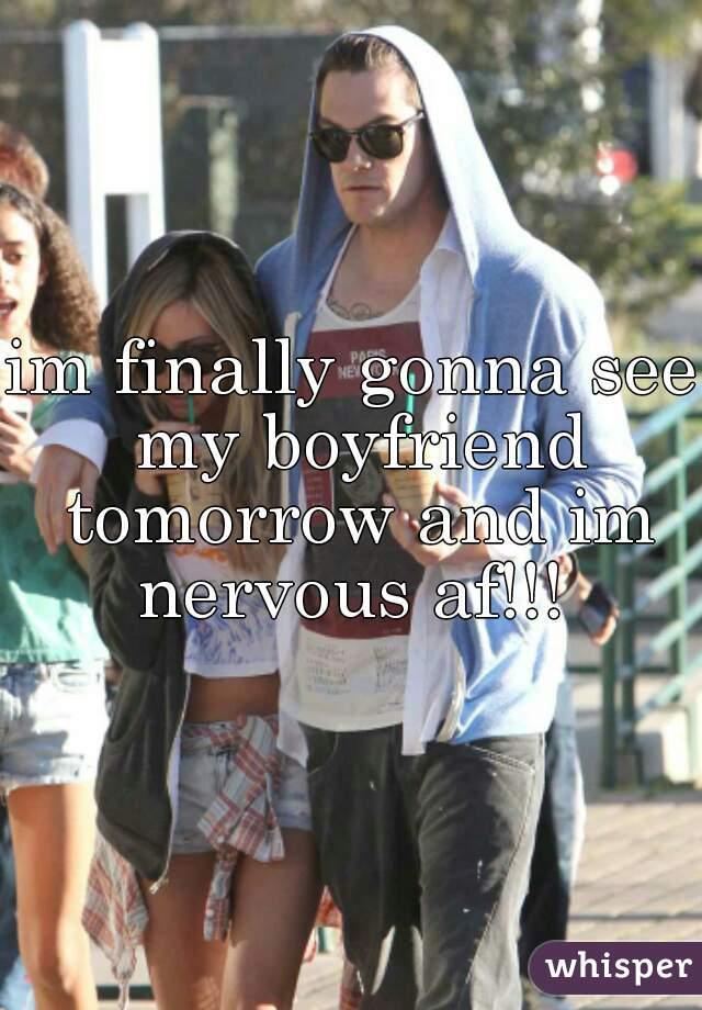 im finally gonna see my boyfriend tomorrow and im nervous af!!!