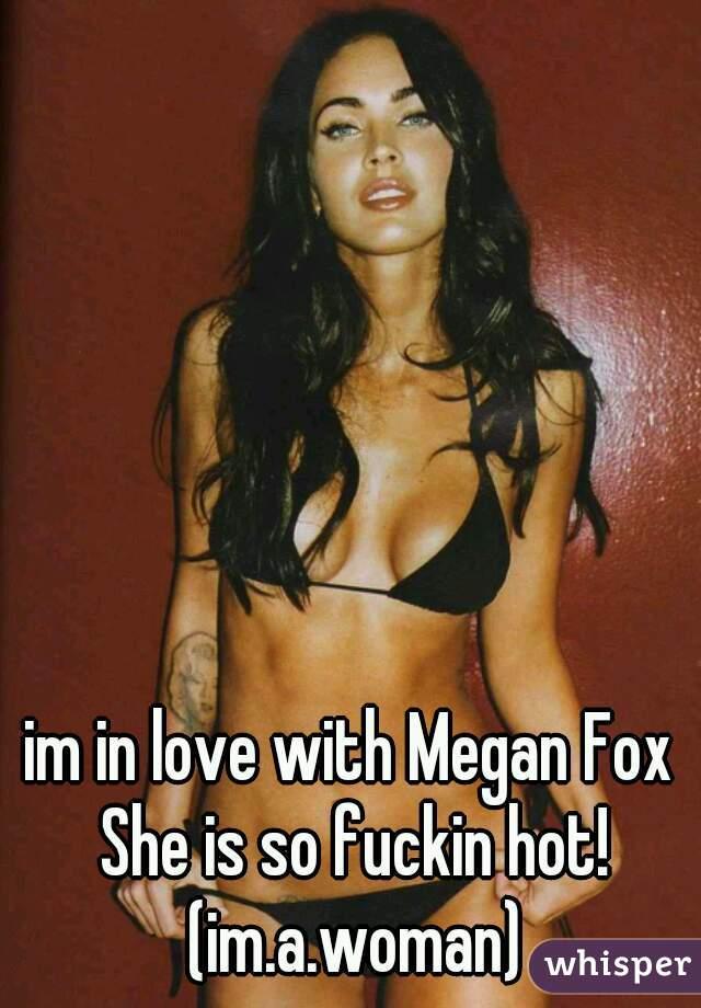 im in love with Megan Fox She is so fuckin hot! (im.a.woman)