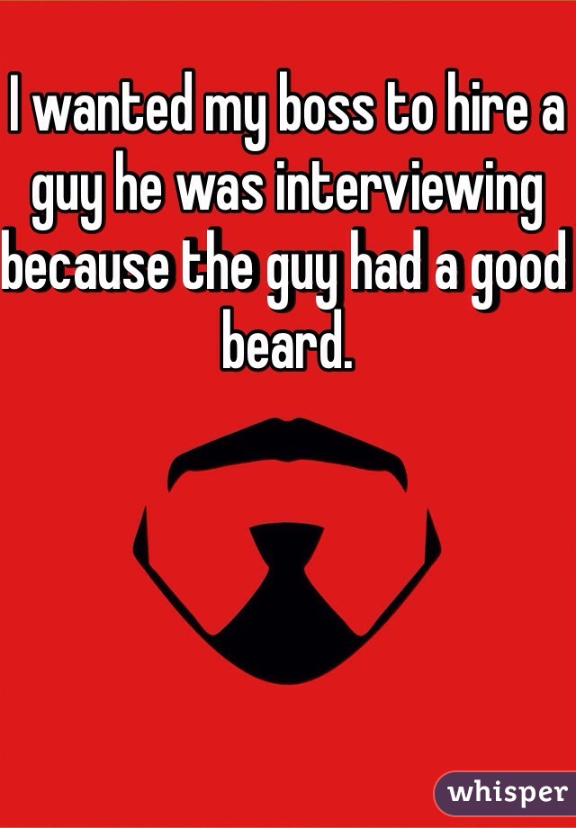 I wanted my boss to hire a guy he was interviewing because the guy had a good beard.