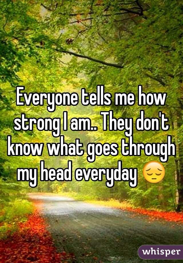 Everyone tells me how strong I am.. They don't know what goes through my head everyday 😔