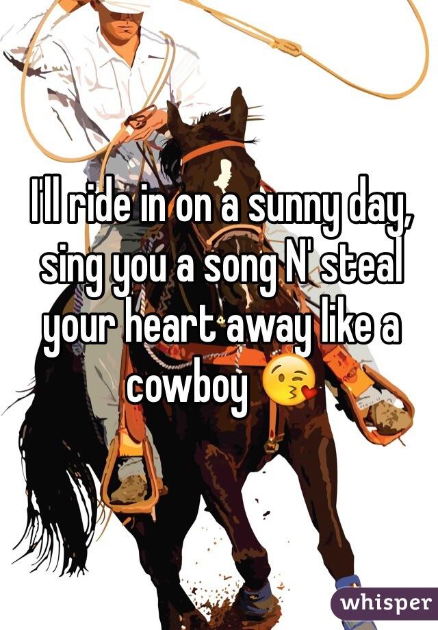 I'll ride in on a sunny day, sing you a song N' steal your heart away like a cowboy 😘