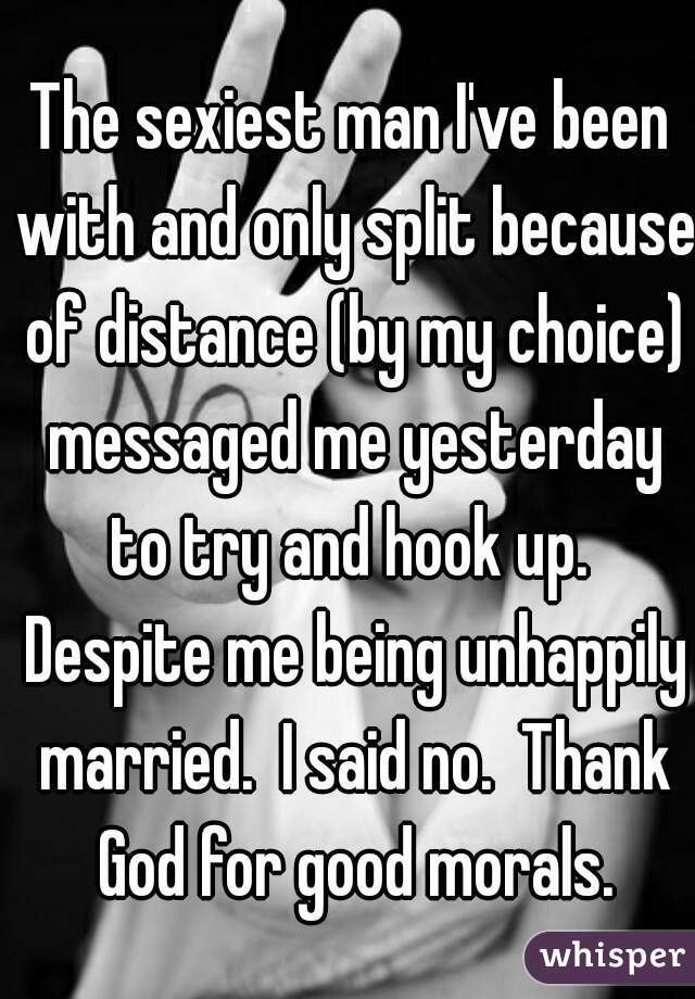 The sexiest man I've been with and only split because of distance (by my choice) messaged me yesterday to try and hook up.  Despite me being unhappily married.  I said no.  Thank God for good morals.