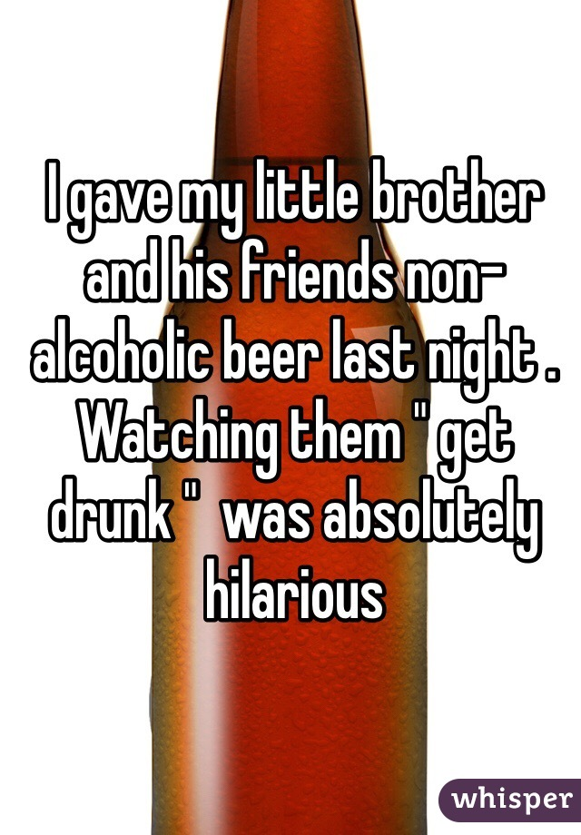 "I gave my little brother and his friends non-alcoholic beer last night . Watching them "" get drunk ""  was absolutely hilarious"