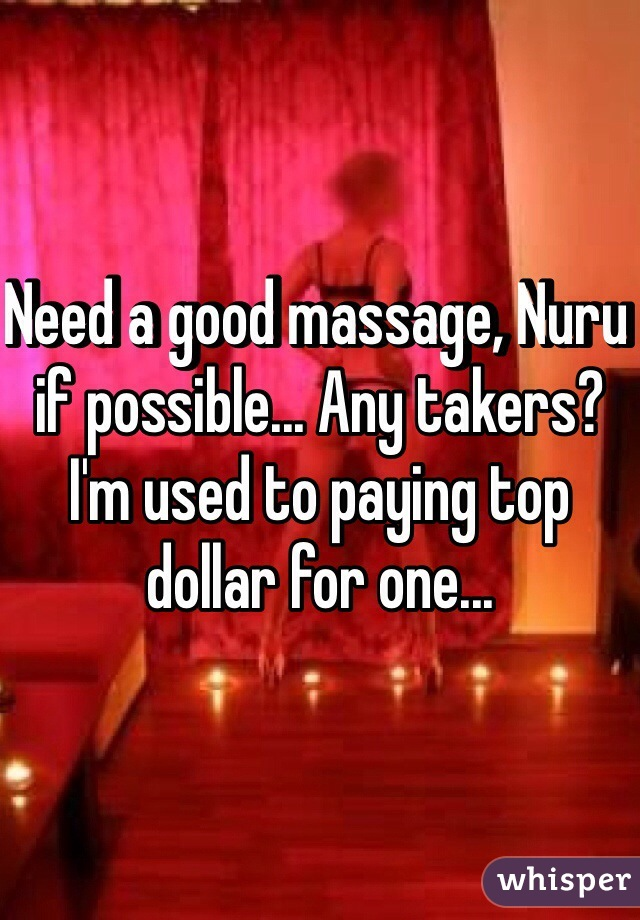 Need a good massage, Nuru if possible... Any takers? I'm used to paying top dollar for one...
