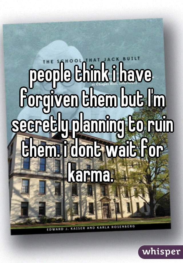 people think i have forgiven them but I'm secretly planning to ruin them. i dont wait for karma.