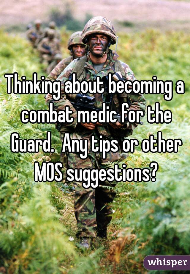 Thinking about becoming a combat medic for the Guard.  Any tips or other MOS suggestions?