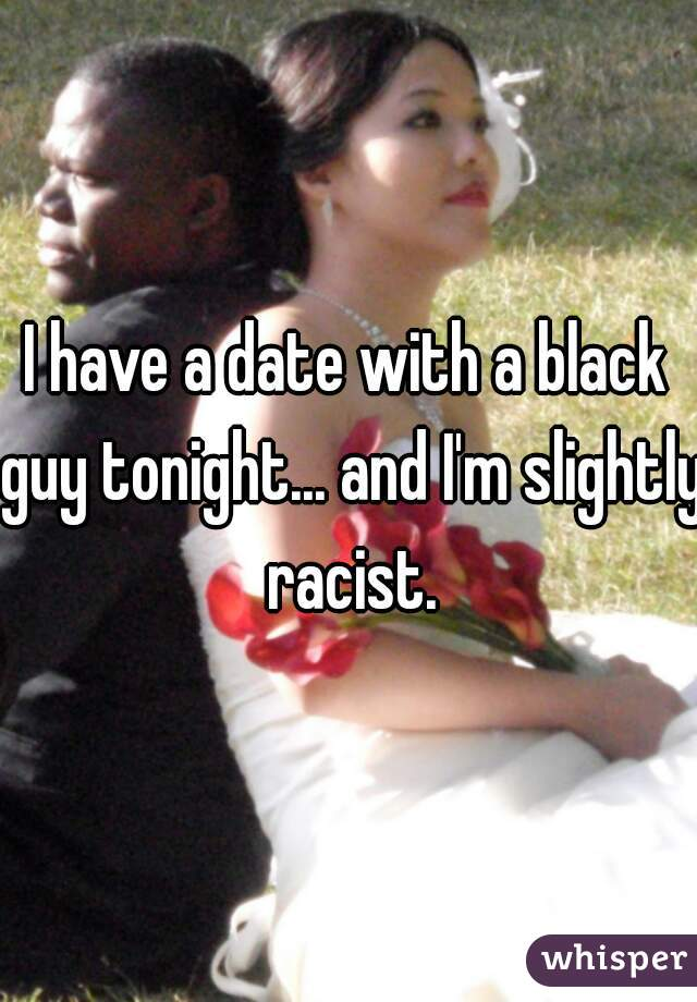 I have a date with a black guy tonight... and I'm slightly racist.