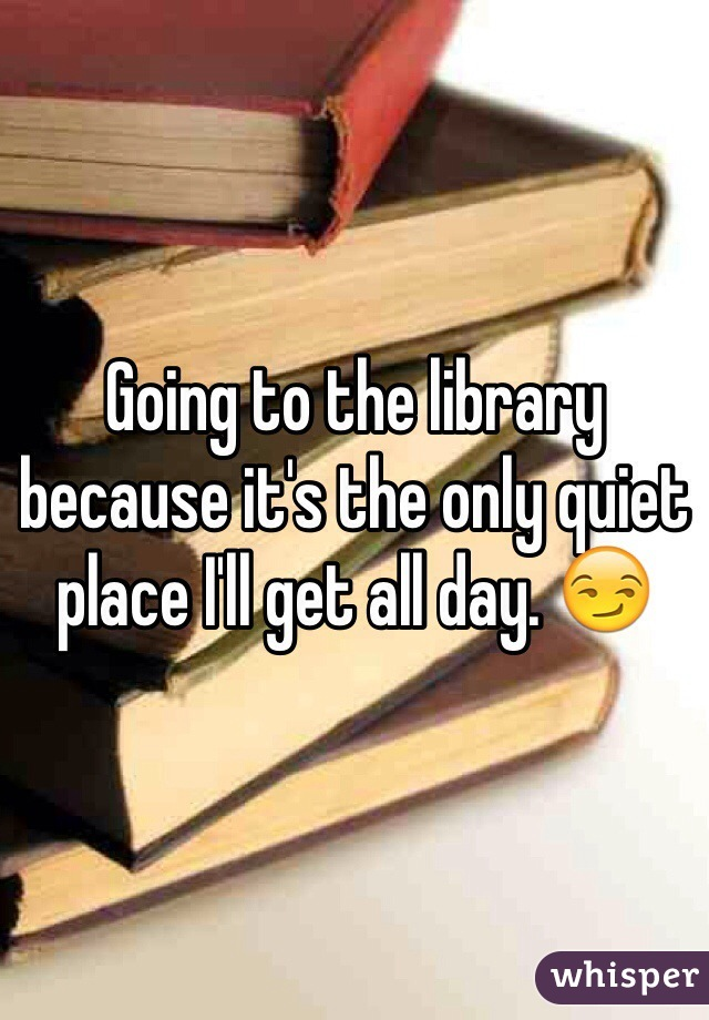 Going to the library because it's the only quiet place I'll get all day. 😏