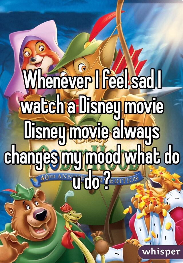 Whenever I feel sad I watch a Disney movie Disney movie always changes my mood what do u do ?