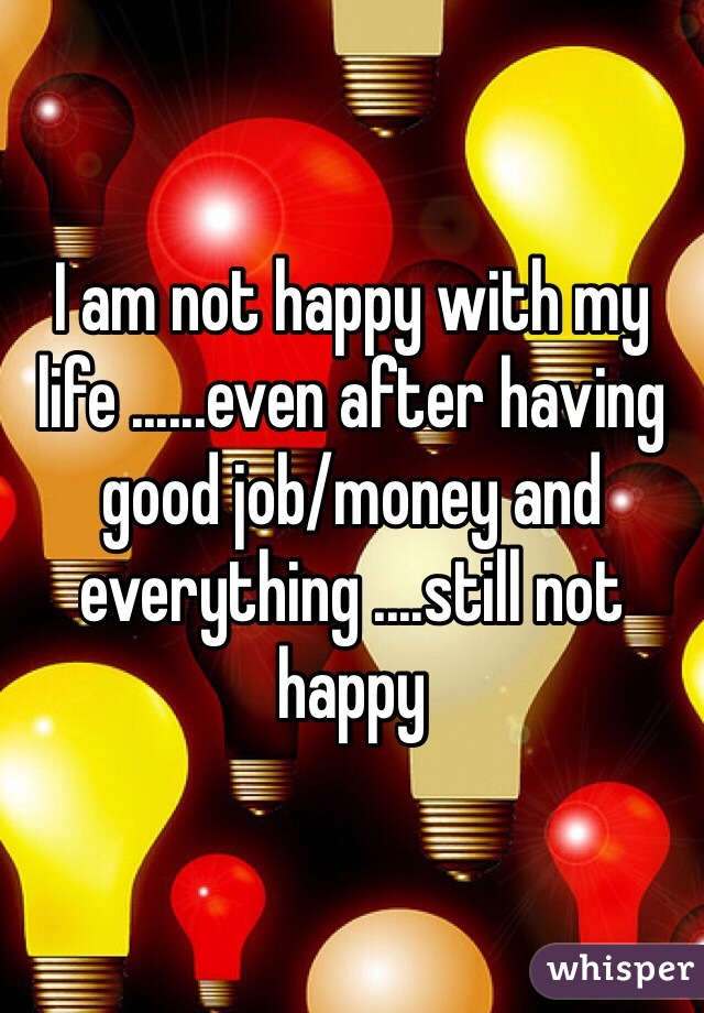 I am not happy with my life ......even after having good job/money and everything ....still not happy
