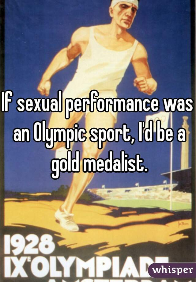 If sexual performance was an Olympic sport, I'd be a gold medalist.