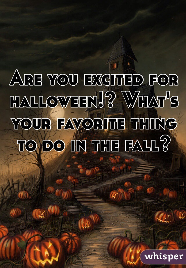 Are you excited for halloween!? What's your favorite thing to do in the fall?