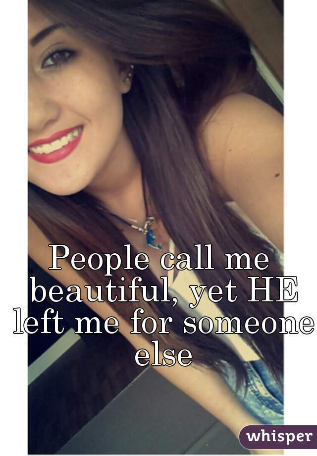 People call me beautiful, yet HE left me for someone else