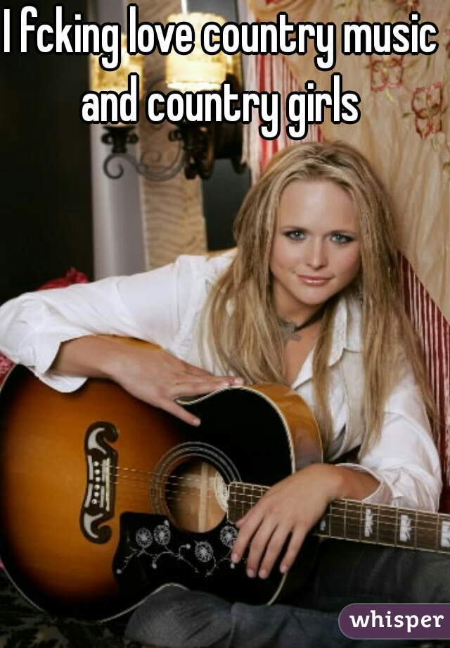 I fcking love country music and country girls