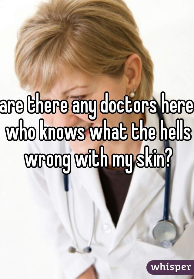are there any doctors here who knows what the hells wrong with my skin?