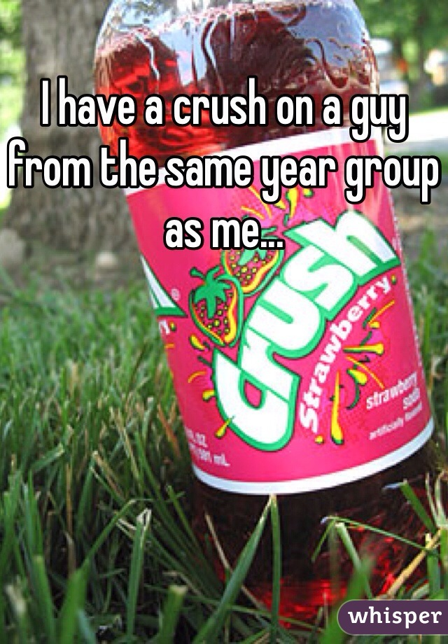 I have a crush on a guy from the same year group as me...