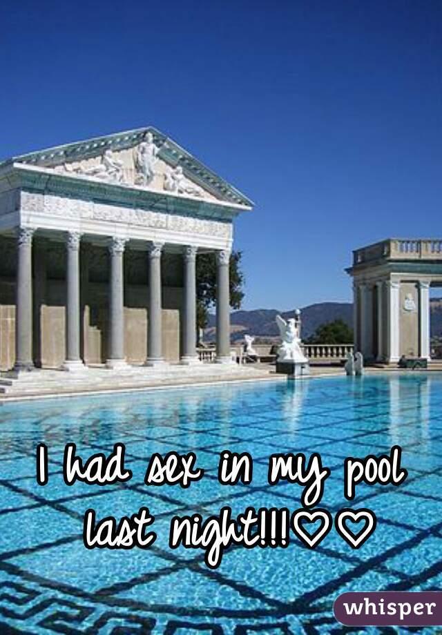 I had sex in my pool last night!!!♡♡