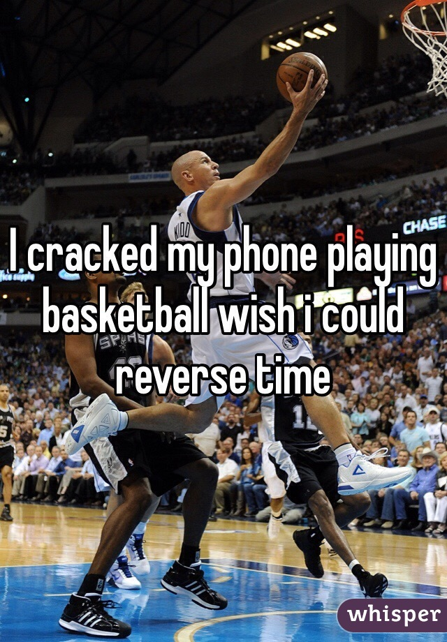 I cracked my phone playing basketball wish i could reverse time
