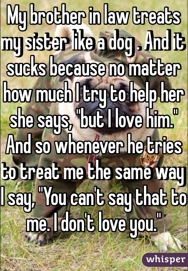 """My brother in law treats my sister like a dog . And it sucks because no matter how much I try to help her she says, """"but I love him."""" And so whenever he tries to treat me the same way I say, """"You can't say that to me. I don't love you."""""""