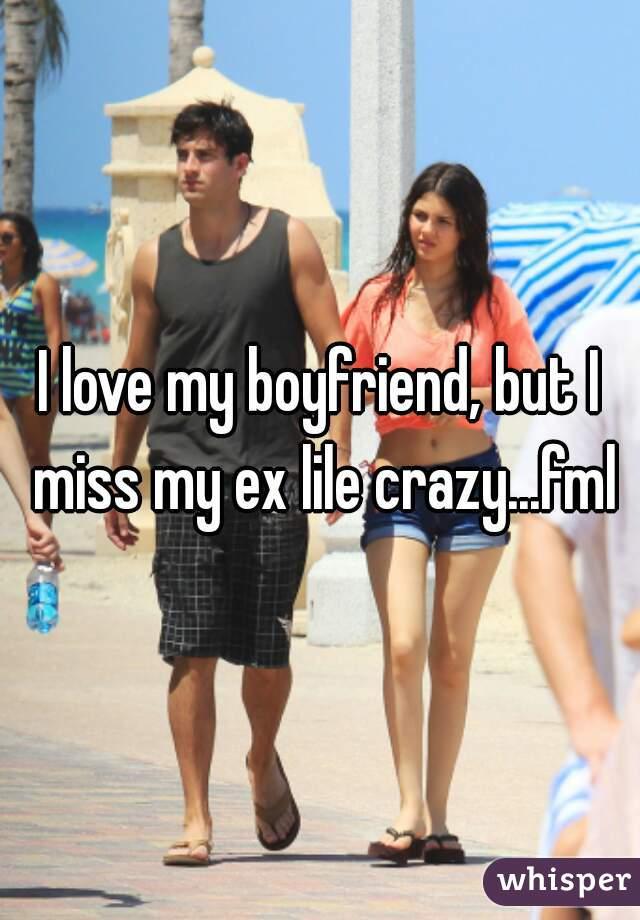 I love my boyfriend, but I miss my ex lile crazy...fml