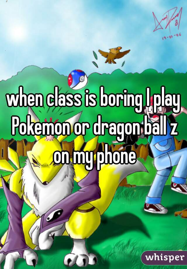 when class is boring I play Pokemon or dragon ball z on my phone