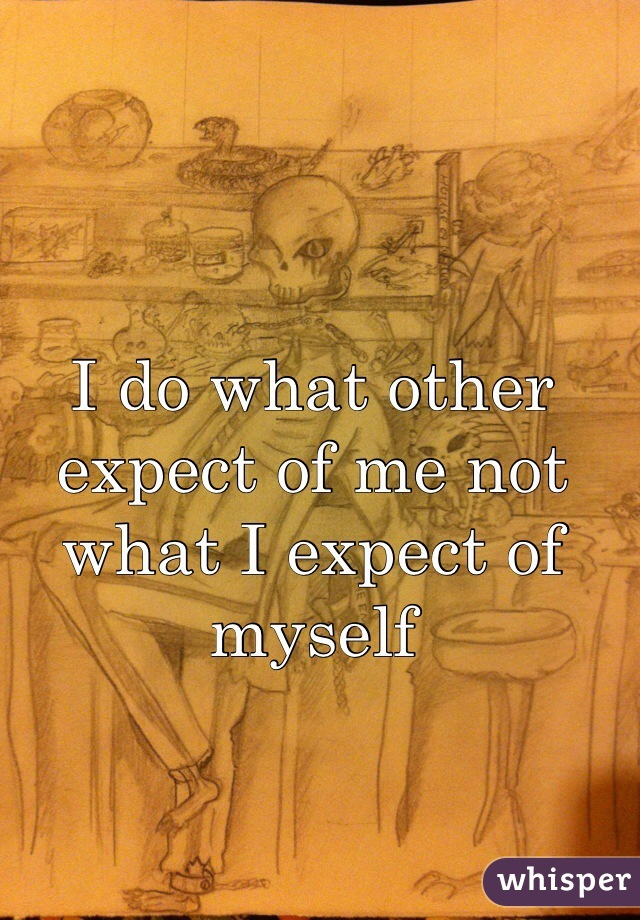 I do what other expect of me not what I expect of myself
