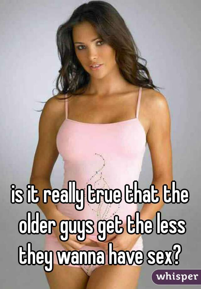 is it really true that the older guys get the less they wanna have sex?