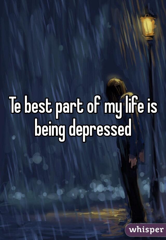 Te best part of my life is being depressed